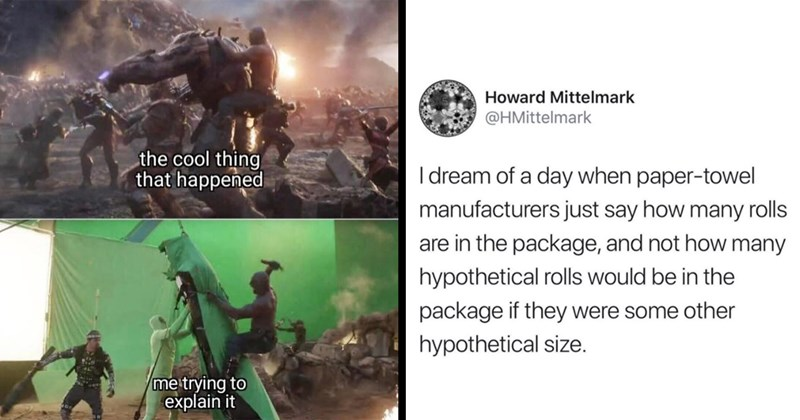 random memes, memes, funny memes, gaming memes, nerdy memes, dank memes, stupid memes, funny tweets, relatable memes, twitter memes | cool thing happened trying explain behind the scenes sfx special effects | Howard Mittelmark @HMittelmark dream day paper-towel manufacturers just say many rolls are package, and not many hypothetical rolls would be package if they were some other hypothetical size.