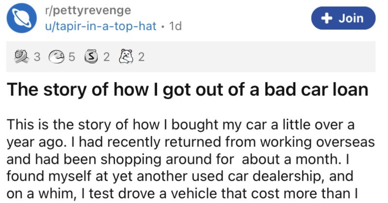 Manager tries to give customer a predatory car loan, and it completely backfires. | r/pettyrevenge Join u/tapir top-hat 1d 3 2 8 2 story got out bad car loan This is story bought my car little over year ago had recently returned working overseas and had been shopping around about month found myself at yet another used car dealership, and on whim test drove vehicle cost more than hoping spend. Being young and dumb also let slip looking finance didn't really NEED get car loan just didn't have any