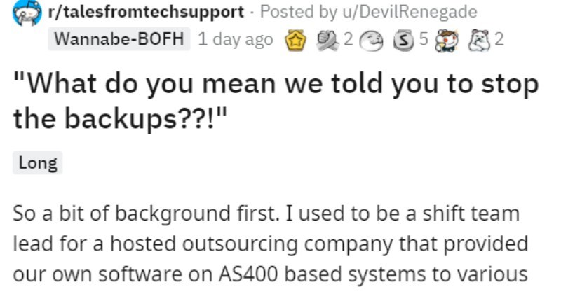 Systems manager loses backups and learns he ordered fewer backups | r/talesfromtechsupport Posted by u/DevilRenegade Wannabe-BOFH 1 day ago 2 2 e 35 do mean told stop backups Long So bit background first used be shift team lead hosted outsourcing company provided our own software on AS400 based systems various financial institutions. Some these companies were very small and only had single box. Some were larger and had pair boxes (usually one serving as live environment and one as test