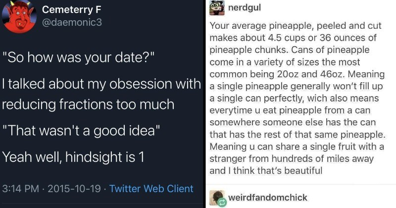 funny tweets and tumblr jokes | Cemeterry F @daemonic3 So date talked about my obsession with reducing fractions too much wasn't good idea Yeah well, hindsight is 1 | nerdgul average pineapple, peeled and cut makes about 4.5 cups or 36 ounces pineapple chunks. Cans pineapple come variety sizes most common being 20oz and 46oz. Meaning single pineapple generally won't fill up single can perfectly, wich also means everytime u eat pineapple can somewhere someone else has can has rest same pineapple.