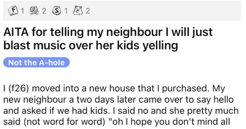 Woman's tired of neighbor's screaming children, wants to blast music. | ?1231B2 AITA telling my neighbour will just blast music over her kids yelling Not hole f26) moved into new house purchased. My new neighbour two days later came over say hello and asked if had kids said no and she pretty much said (not word word oh hope don't mind all noise mine make, they can get very loud She has 3 kids, which guessing are all under 6 and l've already heard them haven't finished unpacking yet but where use
