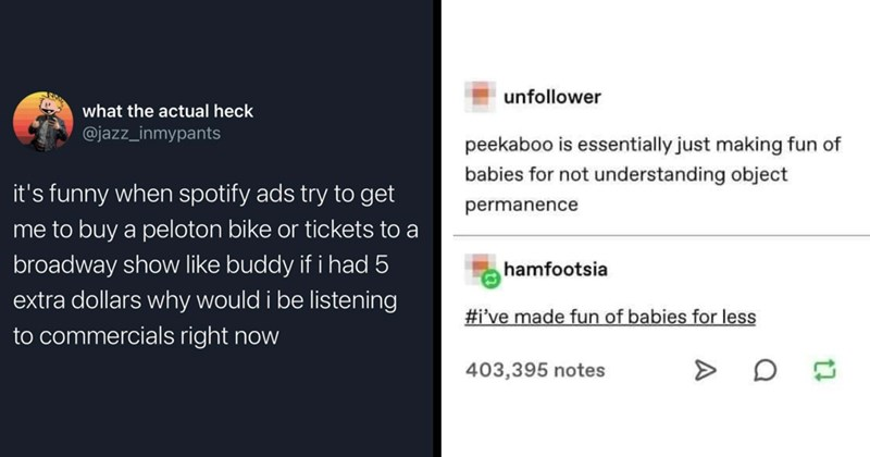 funny tumblr, tumblr memes, funny tweets, twitter memes, funny memes, memes, funny posts, clever | actual heck @jazz_inmypants 's funny spotify ads try get buy peloton bike or tickets broadway show like buddy if had 5 extra dollars why would be listening commercials right now | unfollower peekaboo is essentially just making fun babies not understanding object permanence hamfootsia made fun babies less 403,395 notes