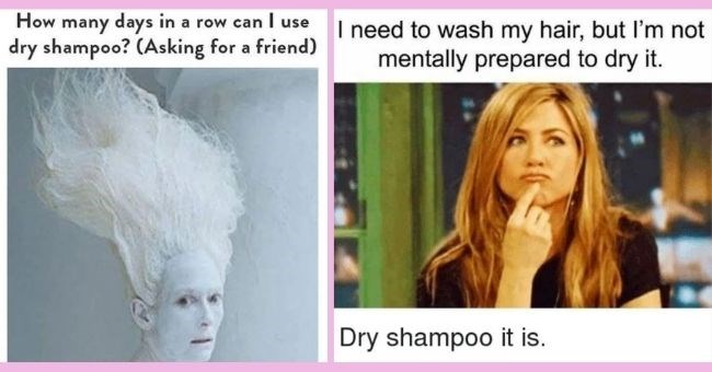 funny memes about dry shampoo for the days you can't be bothered to wash your hair | thumbnail many days in a row can I use dry shampoo? (Asking for a friend) How, I need to wash my hair, but I'm not mentally prepared to dry it. Dry shampoo it is.