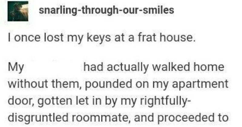 Some wholesome frat boys unite to find lost keys. | snarling-through-our-smiles once lost my keys at frat house. My drunk ass had actually walked home without them, pounded on my apartment door, gotten let by my rightfully- disgruntled roommate, and proceeded pass out on couch. Apparently puked toilet before passing out do not remember this part next morning schlepped back frat house stood there, right front front door. This novel experience l'd never been at frat house broad daylight before.