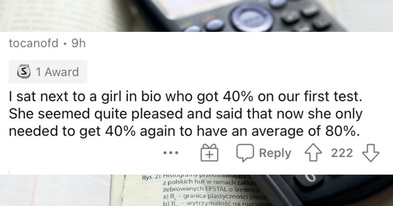 The dumbest things that people have ever heard. | tocanofd 9h S 1 Award sat next girl bio who got 40% on our first test. She seemed quite pleased and said now she only needed get 40% again have an average 80 O Reply 1 222