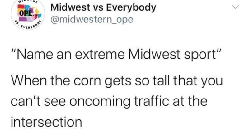 A collection of funny tweets that sum up what the Midwestern culture is like. | WIDWEST Midwest vs Everybody @midwestern_ope OPE Name an extreme Midwest sport corn gets so tall can't see oncoming traffic at intersection 12:31 PM 7/2/20 Twitter iPhone