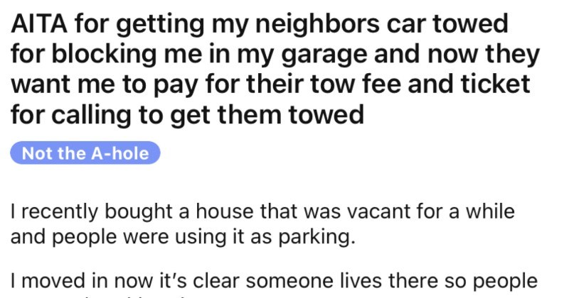An invasive neighbor refuses to park elsewhere, gets their car towed, and then expects compensation. | AITA getting my neighbors car towed blocking my garage and now they want pay their tow fee and ticket calling get them towed Not hole recently bought house vacant while and people were using as parking moved now 's clear someone lives there so people stopped parking there. Sometime last week had leave but couldn't because opened my garage door there car there blocking