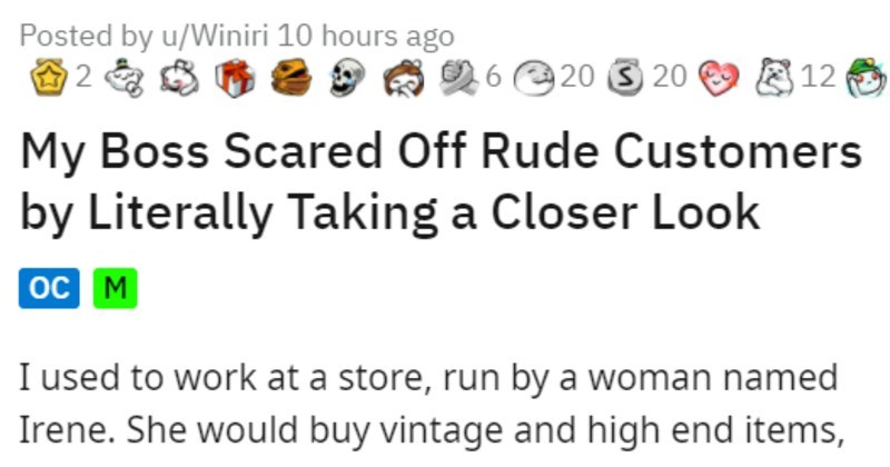 funny boss pops out glass eye to deal with annoying customer | Posted by u/Winiri 10 hours ago 2 O 6 20 3 20 9 E 12 My Boss Scared Off Rude Customers by Literally Taking Closer Look oc M used work at store, run by woman named Irene. She would buy vintage and high end items, repair them, and then sell them store didn't have multiple sizes things and only bulk items bought were little trinkets and soaps, sometimes jewelry.