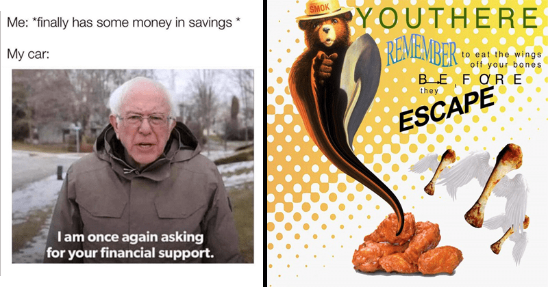 Funny relatable memes, dank memes, lol, stupid memes, weird humor, cursed images | finally has some money savings car: I am once again asking financial support. Bernie Sanders | SMOKY Bear YOU THERE REMEMBER eat wings off bones BEFORE they ESCAPE