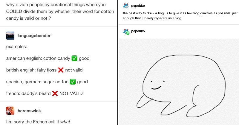 funny tumblr memes | languagebender why divide people by unrational things COULD divide them by whether their word cotton candy is valid or not languagebender examples: american english: cotton candy good british english: fairy floss X not valid spanish, german: sugar cotton good french: daddy's beard X NOT VALID berenswick sorry French call | popokko best way draw frog. is give as few frog qualities as possible. just enough barely registers as frog popokko like this