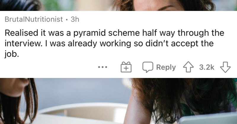 People describe the worst job interviews that they ever had. | BrutalNutritionist 3h Realised pyramid scheme half way through interview already working so didn't accept job.