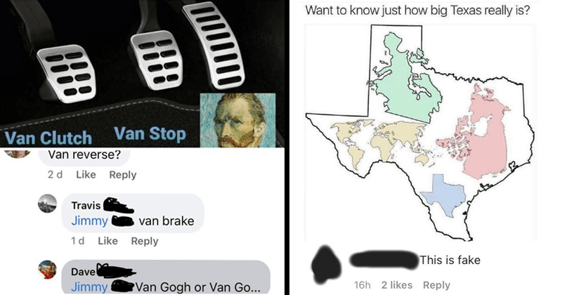 Funny wooosh moments of people missing the joke, lol, stupid people, fail, cringe, facepalm | Van Clutch Van Stop Van reverse? 2 d Like Reply Travis Jimmy van brake 1d Like Reply Dave Jimmy Van Gogh or Van Go | Want know just big Texas really is This is fake 16h 2 likes Reply