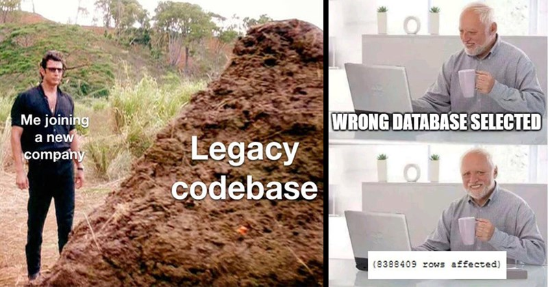 developers, programmers, programmer memes, geeky memes, computer science, funny memes, memes, lol, dank memes, nerdy memes | joining new company Legacy codebase Jurassic Park huge turd | WRONG DATABASE SELECTED (8388409 rows affected) hide the pain harold