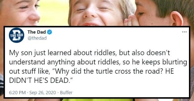 "funny tweets about kids telling jokes | thumbnail text - The Dad ... THE DAD @thedad My son just learned about riddles, but also doesn't understand anything about riddles, so he keeps blurting out stuff like, ""Why did the turtle cross the road? HE DIDN'T HE'S DEAD."" 6:20 PM Sep 26, 2020 Buffer"