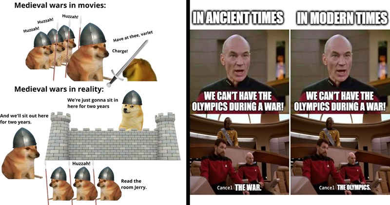 dank memes, history memes, memes, funny memes, lol, historical memes, history, nerdy memes | Medieval wars movies: Huzzah! Huzzah! Huzzah! Have at thee, varlet Charge! Medieval wars reality just gonna sit here two years And sit out here two years. Huzzah! Read room Jerry. | IN ANCIENT TIMES IN MODERN TIMES CAN'T HAVE OLYMPICS DURING WAR! OLYMPICS DURING WAR CAN'T HAVE Cancel WAR. Cancel OLYMPICS.