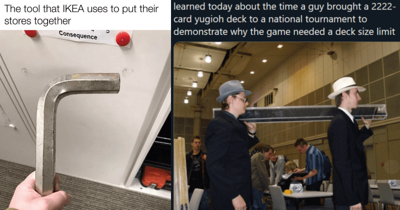 A collection of times that real life boss fight moments occurred in the world. | tool IKEA uses put their stores together | learned today about time guy brought 2222- card yugioh deck national tournament demonstrate why game needed deck size limit