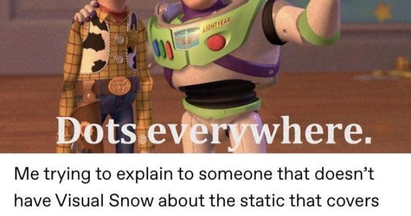 A Tumblr post on visual snow syndrome. | Dots Dots everywhere trying explain someone doesn't have Visual Snow about static covers everything see. Here's gif demonstrate. Toy Story
