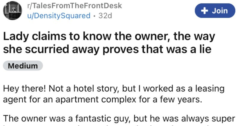 Lady claims to know an apartment manager, and gets swiftly disproven. | Lady claims know owner way she scurried away proves lie Medium Hey there! Not hotel story, but worked as leasing agent an apartment complex few years owner fantastic guy, but he always super late every meeting and never had any keys building on him. One day, he needs come by and pick up some tax stuff, but naturally he is running really late and my manager couldn't stay wait him. So l'm waiting him after hours with door