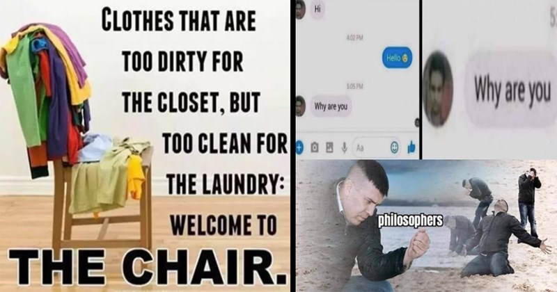 random memes, funny memes, memes, funny, lol, stupid memes, meme dump, funny pics, shitposts, dumb memes | CLOTHES ARE TOO DIRTY CLOSET, BUT TOO CLEAN LAUNDRY: WELCOME CHAIR. | Hi 4.02 PM Hello 6 Why are 5.05 PM Why are Aa philosophers
