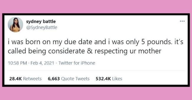 funniest women tweets we came across this week | thumbnail text - sydney battle @SydneyBattle i was born on my due date and i was only 5 pounds. it's called being considerate & respecting ur mother 10:58 PM · Feb 4, 2021 · Twitter for iPhone 28.4K Retweets 6,663 Quote Tweets 532.4K Likes