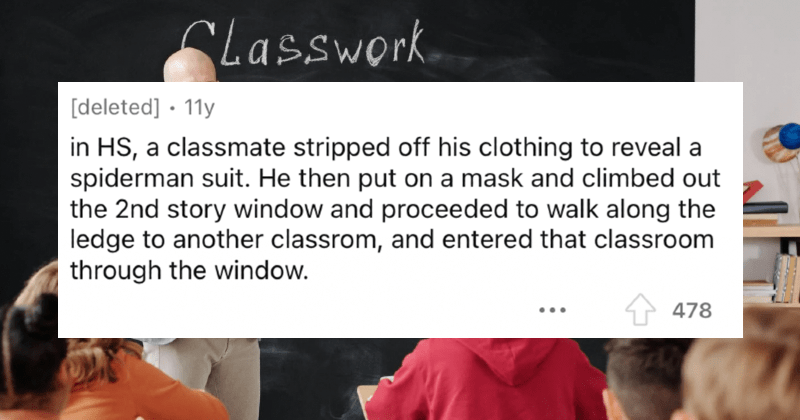 A collection of the funniest things that people have seen happen in classrooms. | HS classmate stripped off his clothing reveal spiderman suit. He then put on mask and climbed out 2nd story window and proceeded walk along ledge another classrom, and entered classroom through window.