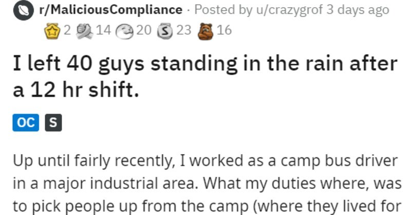 People keep parking in bus zone so bus keeps going. | r/MaliciousCompliance Posted by u/crazygrof left 40 guys standing rain after 12 hr shift. oc S Up until fairly recently worked as camp bus driver major industrial area my duties where pick people up camp (where they lived certain amount time two weeks one week out) and take them into plant and drop them off at variety dropoff areas (depending on their job then pick up anyone returning camp their rest period.
