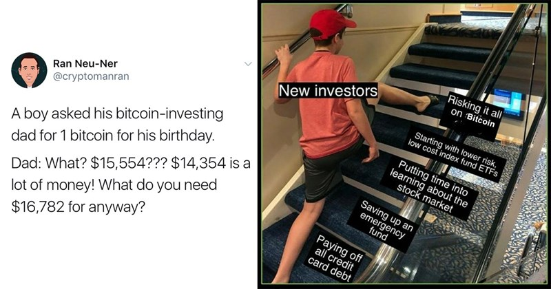 bitcoin, bitcoin memes, elon musk, dogecoin, stock market, cryptocurrency, funny memes, funny tweets, money, memes, funny, gamestop, meme stocks | Ran Neu-Ner @cryptomanran boy asked his bitcoin-investing dad 1 bitcoin his birthday. Dad 15,554 14,354 is lot money do need $16,782 anyway? | Risking all on Bitcoin Starting with lower risk, low cost index fund ETFS New investors Putting time into learning about stock market Saving up an emergency fund Paying off all credit card debt skipping stairs