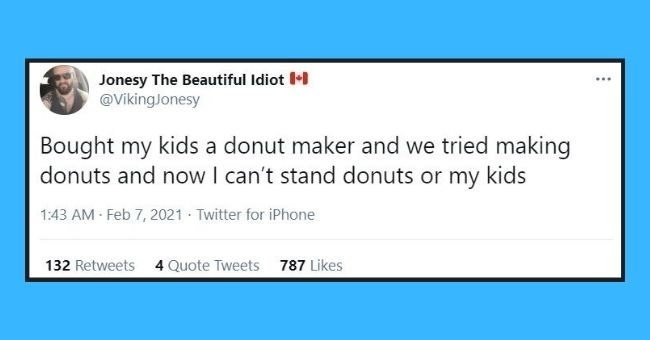 funniest dad tweets of the week | Thumbnail text - Jonesy The Beautiful Idiot M @VikingJonesy ... Bought my kids a donut maker and we tried making donuts and now I can't stand donuts or my kids 1:43 AM - Feb 7, 2021 Twitter for iPhone 132 Retweets 4 Quote Tweets 787 Likes
