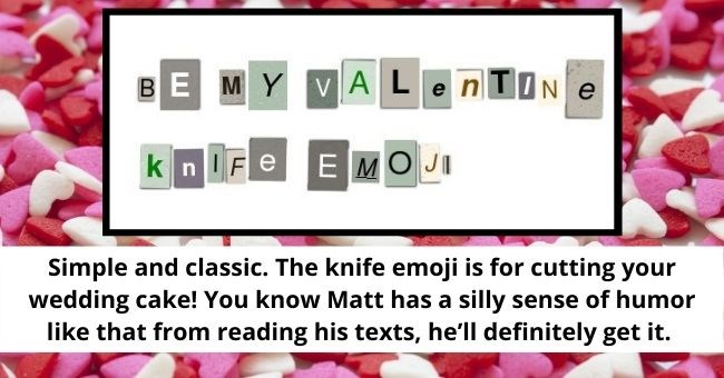 'Romantic' Notes To Leave On The Doorstep Of The Guy You're Stalking | thumbnail text - BE MY VALENTIN e e kn IFe E MOJI Simple and classic. The knife emoji is for cutting your wedding cake! You know Matt has a silly sense of humor like that from reading his texts, he'll definitely get it.