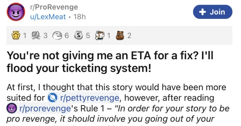 Customer floods useless ISP service with tons of complaint tickets. | not giving an ETA fix flood ticketing system! At first thought this story would have been more suited O r/pettyrevenge, however, after reading O r/prorevenge's Rule 1 order story be pro revenge should involve going out way and going above and beyond get revenge decided s better suited here as feel clearly went above and beyond. Hopefully will find this story as amusing as my friends and find 10 years later.