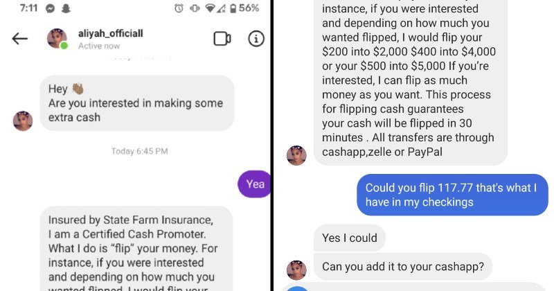 "scammer getting trolled in messages | aliyah_officiall Active now Are interested making some extra cash Today 6:45 PM Yea Insured by State Farm Insurance am Certified Cash Promoter do is ""flip money instance, if were interested and depending on much wanted flipped would flip 200 into $2,000 $400 into $4,000 or 500 into $5,000 If interested can flip as much money as want. This process flipping cash guarantees cash will be flipped 30 minutes All transfers are through cashapp,zelle or PayPal Could"