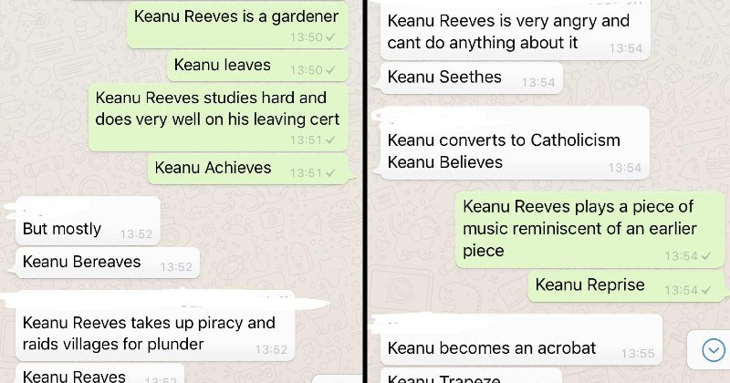 Funny Keanu Reeves Puns | Keanu Reeves is gardener 13:50 Keanu leaves 13:50 Keanu Reeves studies hard and does very well on his leaving cert 13:51 CO Keanu Achieves 13:51 But mostly 13:52 Keanu Bereaves 13:52 Keanu Reeves takes up piracy and raids villages plunder 13:52 Keanu Reaves | Keanu Reeves is very angry and cant do anything about 13:54 Keanu Seethes 13:54 Keanu converts Catholicism Keanu Believes 13:54 Keanu Reeves plays piece music reminiscent an earlier piece 13:54 Keanu Reprise 13:54