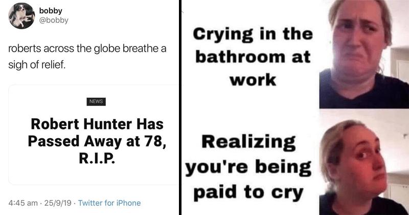 Funny random memes and tweets, lol, dank memes, funny | bobby @bobby roberts across globe breathe sigh relief. NEWS Robert Hunter Has Passed Away at 78, | Crying bathroom at work Realizing being paid cry Kombucha girl