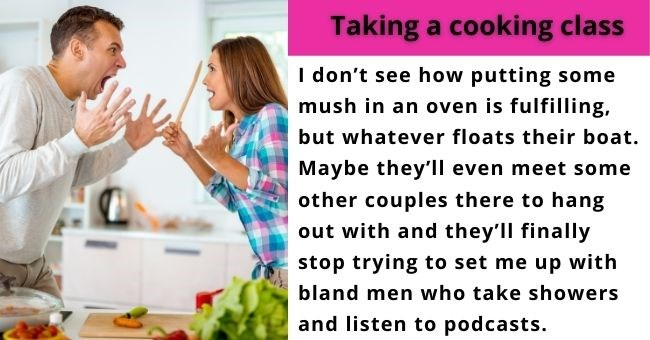What That Couple Across the Hall is Probably Doing for Valentine's Day | thumbnail text - Taking a cooking class I don't see how putting some mush in an oven is fulfilling, but whatever floats their boat. Maybe they'll even meet some other couples there to hang out with and they'll finally stop trying to set me up with bland men who take showers and listen to podcasts.