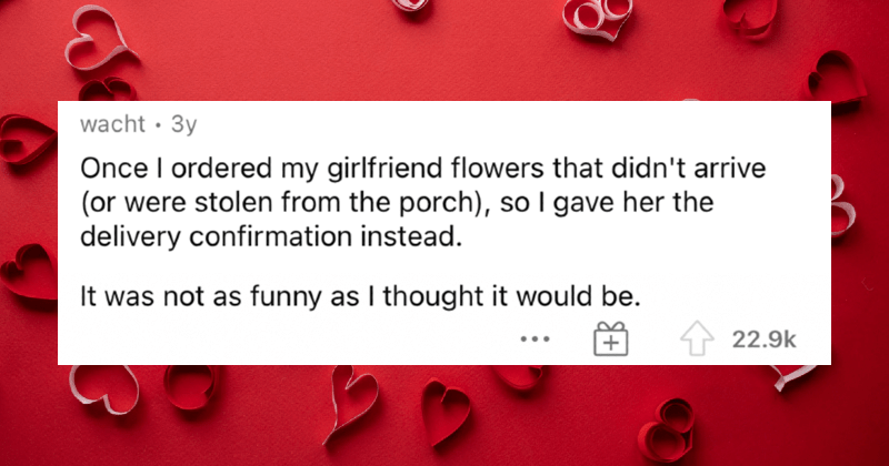 People describe the worst Valentine's Day gifts that they ever received. | wacht 3y Once ordered my girlfriend flowers didn't arrive (or were stolen porch so gave her delivery confirmation instead not as funny as thought would be.
