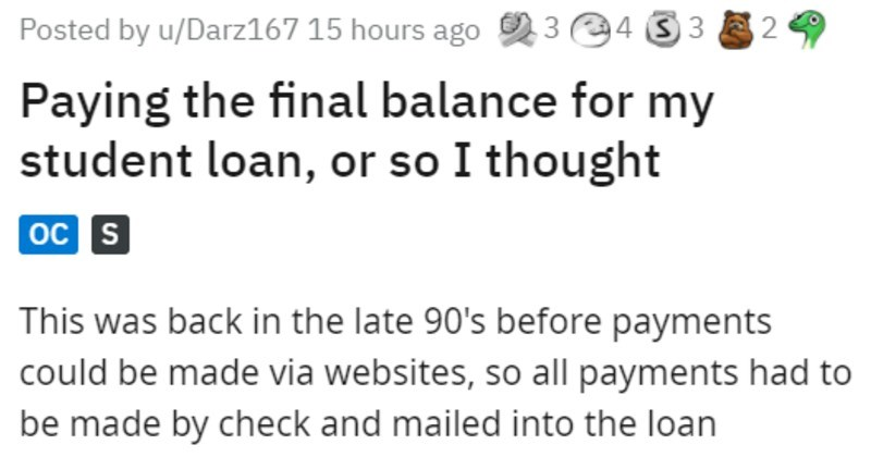 guy has trivial debt, pays with a dime | Posted by u/Darz167 15 hours ago 3 4 33 E 2 Paying final balance my student loan, or so thought oc s This back late 90's before payments could be made via websites, so all payments had be made by check and mailed into loan company know dark ages!
