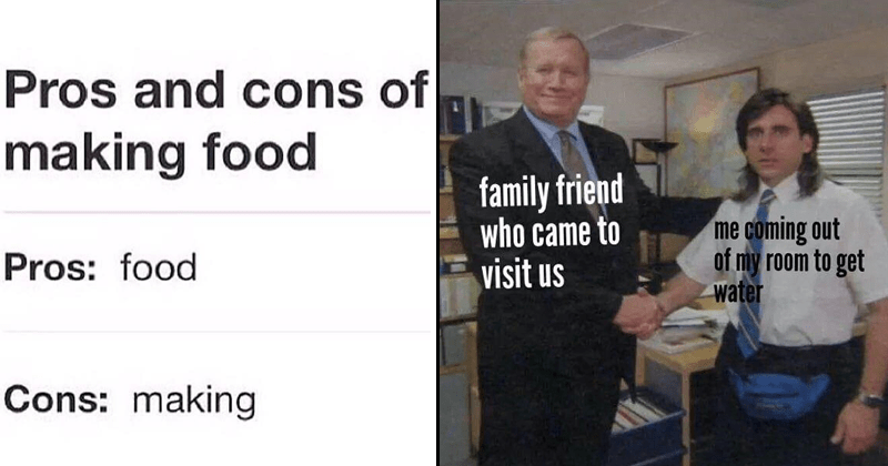 Funny random memes, animal memes, relatable memes, lord of the rings memes. | Pros and cons making food Pros: food Cons: making | family friend who came visit us coming out my room get water Michael Scott shaking hands