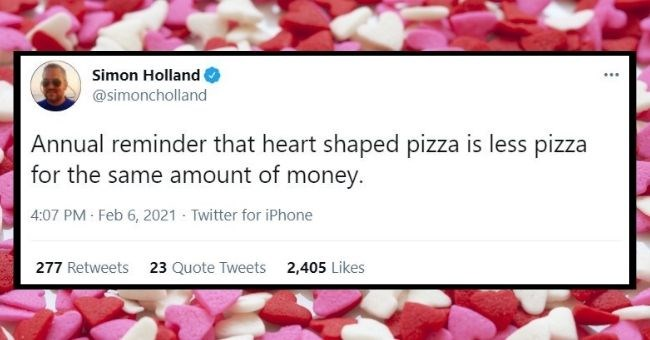 funniest relationship tweets of the week | Thumbnail Text - Simon Holland @simoncholland ... Annual reminder that heart shaped pizza is less pizza for the same amount of money. 4:07 PM · Feb 6, 2021 · Twitter for iPhone 277 Retweets 23 Quote Tweets 2,405 Likes