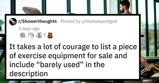"Top Weekly Shower Thoughts | thumbnail text - r/Showerthoughts Posted by u/thenewyorkgod 3 days ago It takes a lot of courage to list a piece of exercise equipment for sale and include ""barely used"" in the description"