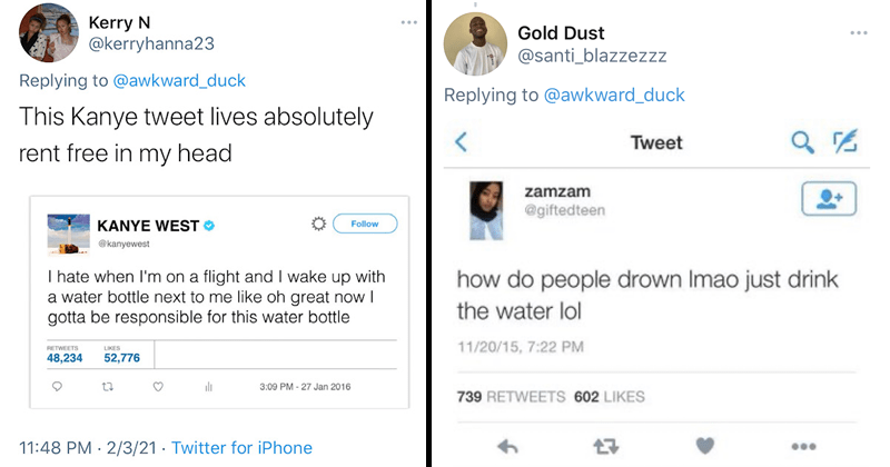 Twitter users share their all time favorites tweets, kanye west, water bottle airplane, funny | This Kanye tweet lives absolutely rent free in my head KANYE WEST I hate when I'm on a flight and I wake up with a water bottle next to me like Oh great now I gotta be responsible for this water bottle | how do people drown Imao just drink the water lol