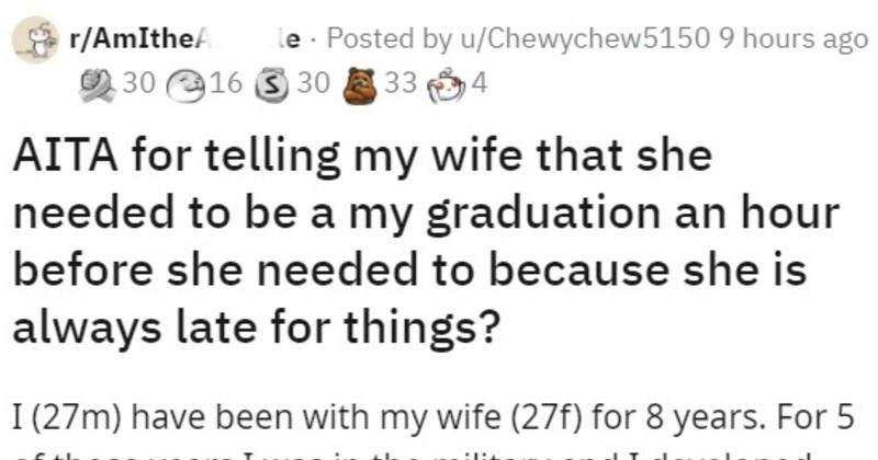 Guy with constantly late wife lies to her so she shows up on time | r/AmIthe/ le Posted by u/Chewychew5150 AITA telling my wife she needed be my graduation an hour before she needed because she is always late things 27m) have been with my wife (27f 8 years 5 those years military and developed habit being early everything do is huge pet peeve mine if people are late things they could have been on time. If something happens out control and are late then totally understand