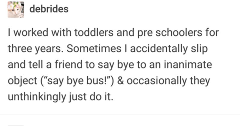 "A funny Tumblr post about people's mental conditioning from various jobs. | debrides worked with toddlers and pre schoolers three years. Sometimes accidentally slip and tell friend say bye an inanimate object say bye bus occasionally they unthinkingly just do autisticcole glad there's teacher version accidentally called teacher 'mom"" hermionegranger worked at Medieval Times occasionally would slip real life and call people ""my lord"""