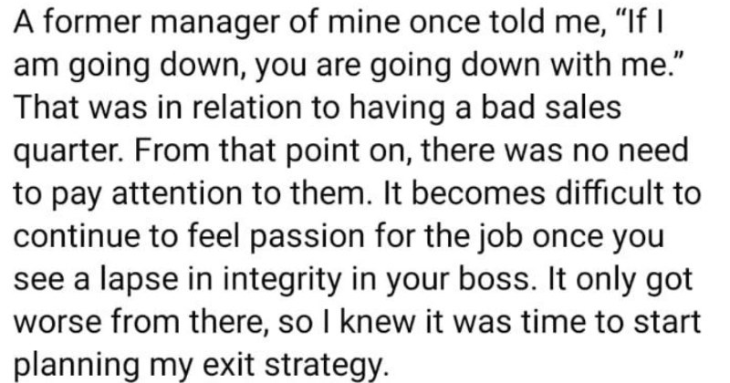 A Facebook rant about terrible company cultures and bad bosses. | former manager mine once told If am going down are going down with relation having bad sales quarter point on, there no need pay attention them becomes difficult continue feel passion job once see lapse integrity boss only got worse there, so knew time start planning my exit strategy.
