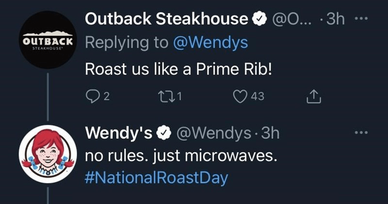 Funny Wendy's Roasts for National Roast Day, tweets, lol, twitter | Outback Steakhouse O @O 3h OUTBACK Replying Wendys STEAKHOUSE• Roast us like Prime Rib! O 43 Wendy's O @Wendys 3h no rules. just microwaves NationalRoastDay