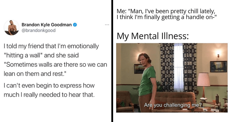 "Memes and tweets about mental health struggles, therapy, toxic relationships | Brandon Kyle Goodman O @brandonkgood told my friend l'm emotionally ""hitting wall"" and she said ""Sometimes walls are there so can lean on them and rest I can't even begin express much really needed hear 