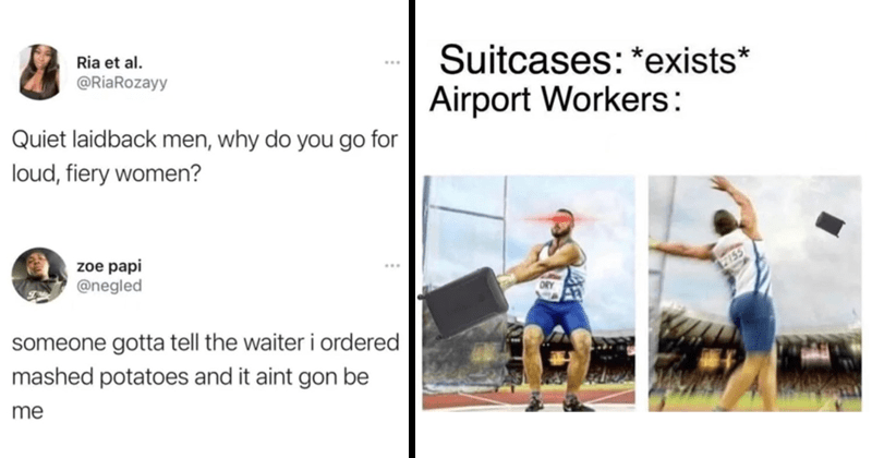 Funny random memes, dank memes, lol | Ria et al RiaRozayy Quiet laidback men, why do go loud, fiery women? zoe papi @negled someone gotta tell waiter ordered mashed potatoes and aint gon be | Suitcases exists Airport Workers: discus throwing