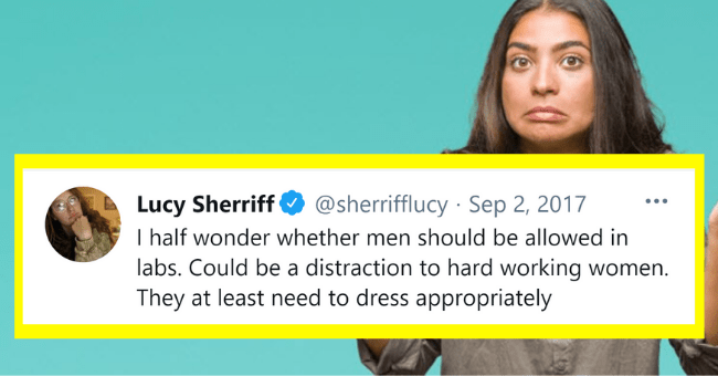 Women Tweet About Men The Way Men Talk About Women In History| Thumbnail text - @sherrifflucy · Sep 2, 2017 Lucy Sherriff I half wonder whether men should be allowed in labs. Could be a distraction to hard working women. They at least need to dress appropriately ... 16 17 158 2.9K