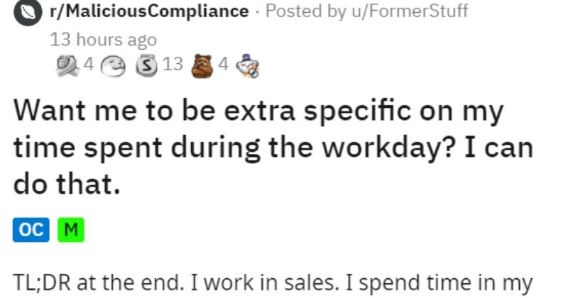 boss demands reports, employee makes them very specific | r/MaliciousCompliance Posted by u/FormerStuff 13 hours ago O 4 e 3 13 4 Want be extra specific on my time spent during workday can do oc M TL;DR at end work sales spend time my actual office and on road making cold calls small company work uses call-logging software plans my trips customers typical logged call would look like this: Called X customer time spent call> call notes.
