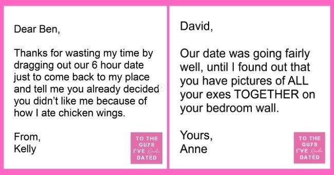 funny letters of disappointment from women to the guys they've dated | thumbnail includes two letters - Text - Dear Ben, Thanks for wasting my time by dragging out our 6 hour date just to come back to my place and tell me you already decided you didn't like me because of how I ate chicken wings. From, TO THE GUYS Kelly I'VE Kinda DATED David, Our date was going fairly well, until I found out that you have pictures of ALL your exes TOGETHER on your bedroom wall. Yours, Anne TO THE GUYS I'VE Kinda