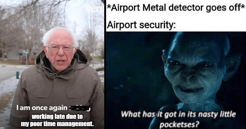 Funny random memes and tweets | Bernie sanders I am once again working late due my poor time management. imgflip.com | *Airport Metal detector goes off* Airport security has got its nasty little pocketses? Gollum Lord of the Rings